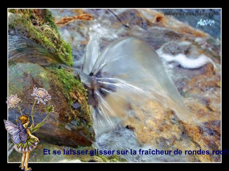 A cheval sur un rêve de diamant Rouler éperdument dans un torrent d'améthystes pales et bleues Et se laisser glisser sur la fraîcheur de rondes roches moussues.