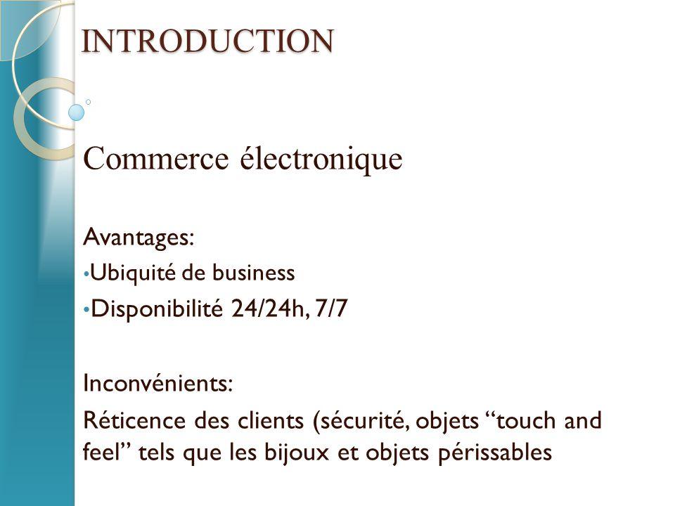 """INTRODUCTION Commerce électronique Avantages: Ubiquité de business Disponibilité 24/24h, 7/7 Inconvénients: Réticence des clients (sécurité, objets """"t"""
