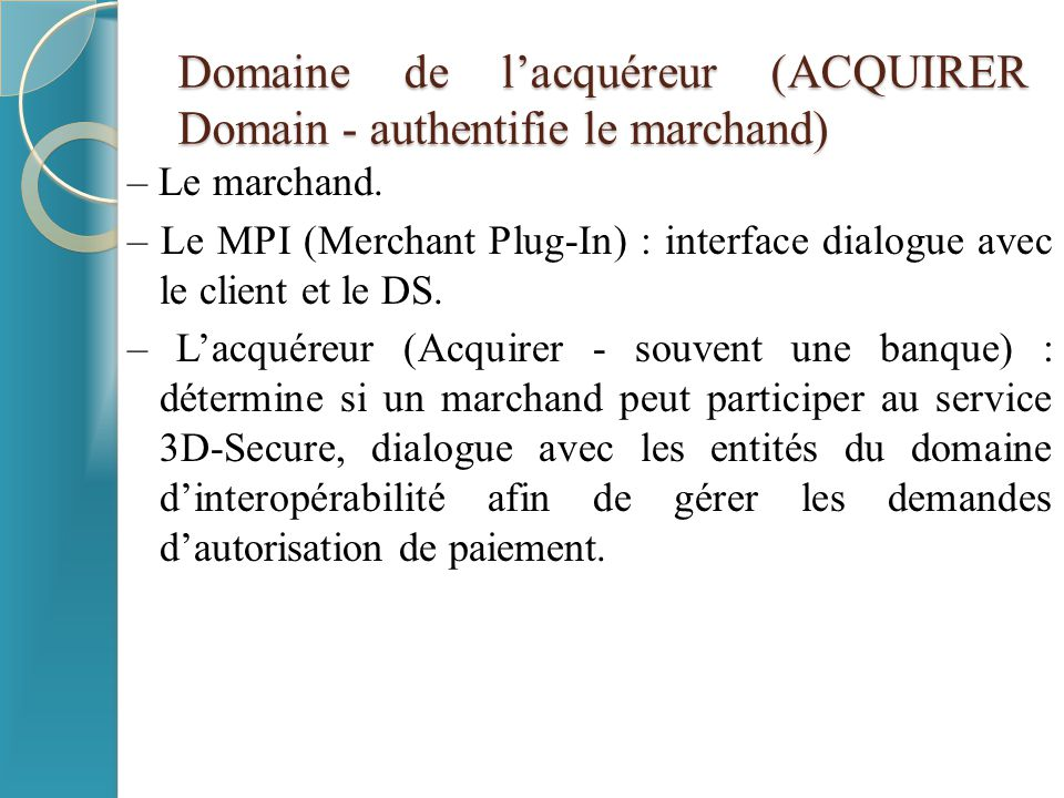 Domaine de l'acquéreur (ACQUIRER Domain - authentifie le marchand) – Le marchand. – Le MPI (Merchant Plug-In) : interface dialogue avec le client et l