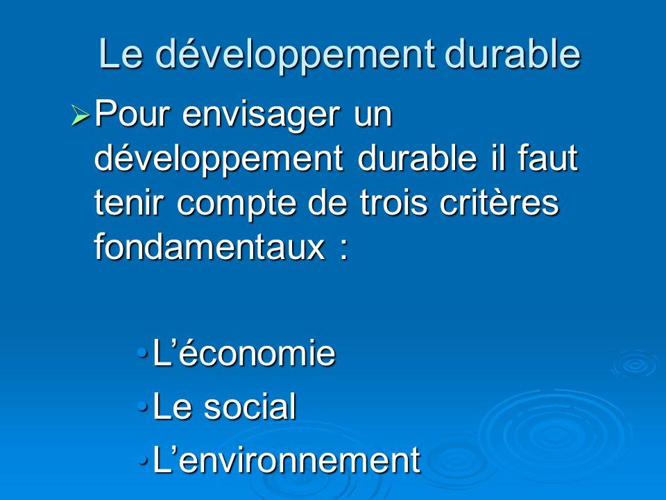 Le développement durable  Pour envisager un développement durable il faut tenir compte de trois critères fondamentaux : L'économieL'économie Le socia