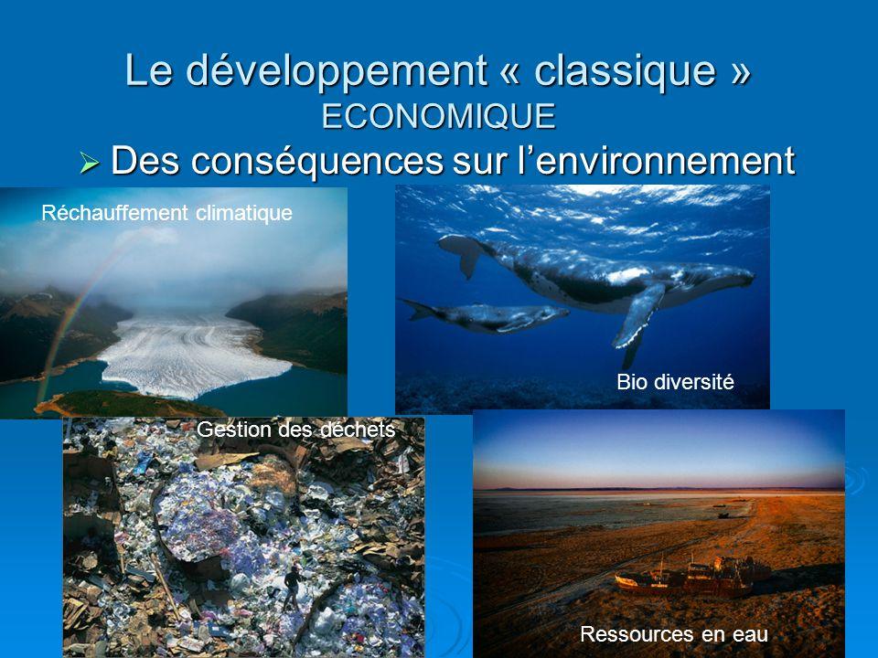  Des conséquences sur l'environnement Réchauffement climatique Bio diversité Le développement « classique » ECONOMIQUE Gestion des déchets Ressources