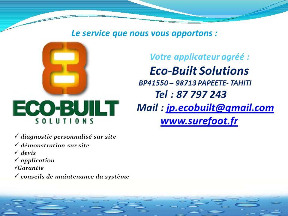 Le service que nous vous apportons : Votre applicateur agréé : Eco-Built Solutions BP41550 – 98713 PAPEETE- TAHITI Tel : 87 797 243 Mail : jp.ecobuilt