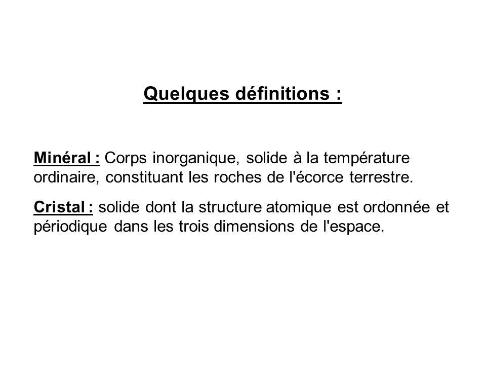 Quelques définitions : Minéral : Corps inorganique, solide à la température ordinaire, constituant les roches de l'écorce terrestre. Cristal : solide