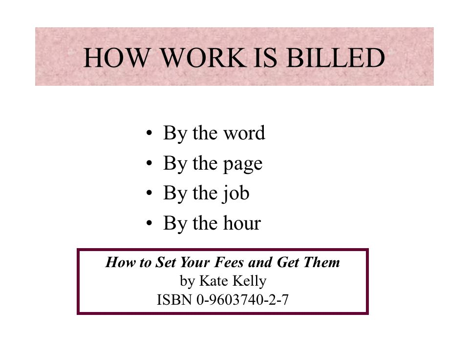 HOW WORK IS BILLED By the word By the page By the job By the hour How to Set Your Fees and Get Them by Kate Kelly ISBN 0-9603740-2-7