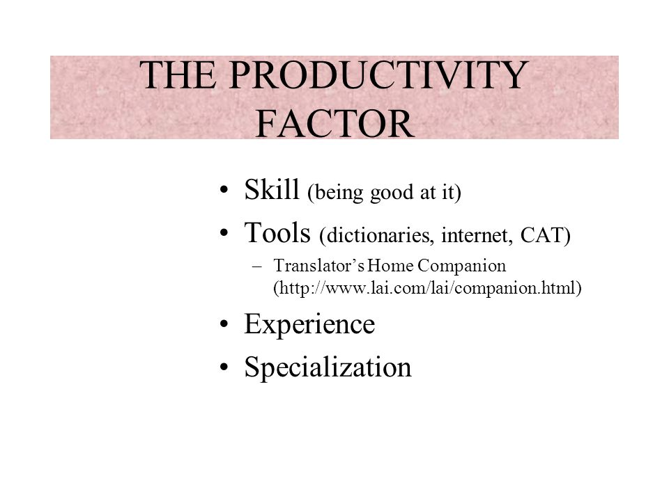 THE PRODUCTIVITY FACTOR Skill (being good at it) Tools (dictionaries, internet, CAT) –Translators Home Companion (http://www.lai.com/lai/companion.html) Experience Specialization