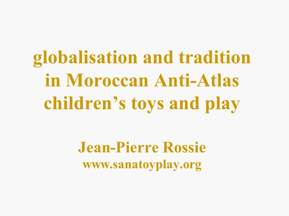 globalisation and tradition in Moroccan Anti-Atlas childrens toys and play Jean-Pierre Rossie