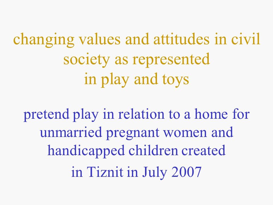 changing values and attitudes in civil society as represented in play and toys pretend play in relation to a home for unmarried pregnant women and handicapped children created in Tiznit in July 2007