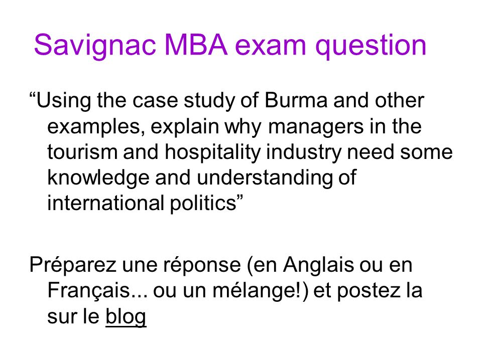 Savignac MBA exam question Using the case study of Burma and other examples, explain why managers in the tourism and hospitality industry need some knowledge and understanding of international politics Préparez une réponse (en Anglais ou en Français...