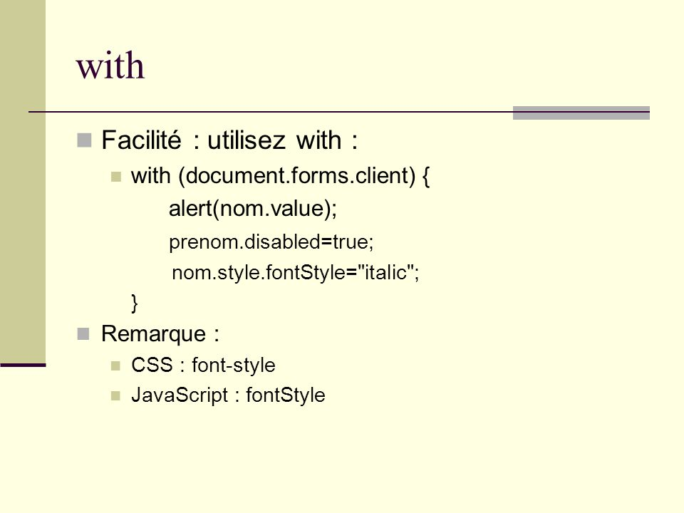 with Facilité : utilisez with : with (document.forms.client) { alert(nom.value); prenom.disabled=true; nom.style.fontStyle= italic ; } Remarque : CSS : font-style JavaScript : fontStyle