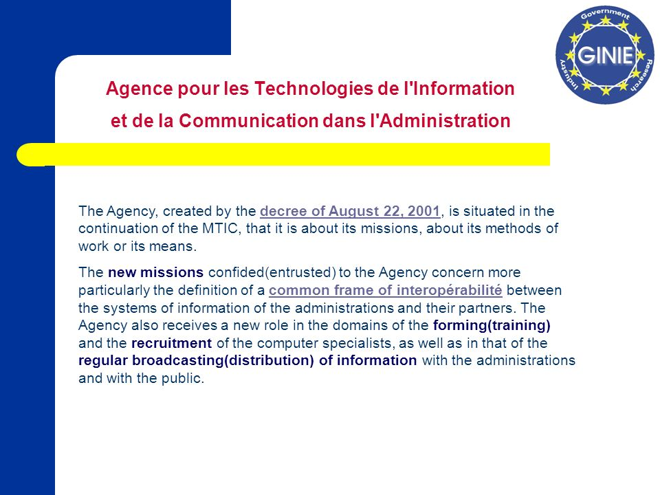 Agence pour les Technologies de l Information et de la Communication dans l Administration The Agency, created by the decree of August 22, 2001, is situated in the continuation of the MTIC, that it is about its missions, about its methods of work or its means.decree of August 22, 2001 The new missions confided(entrusted) to the Agency concern more particularly the definition of a common frame of interopérabilité between the systems of information of the administrations and their partners.