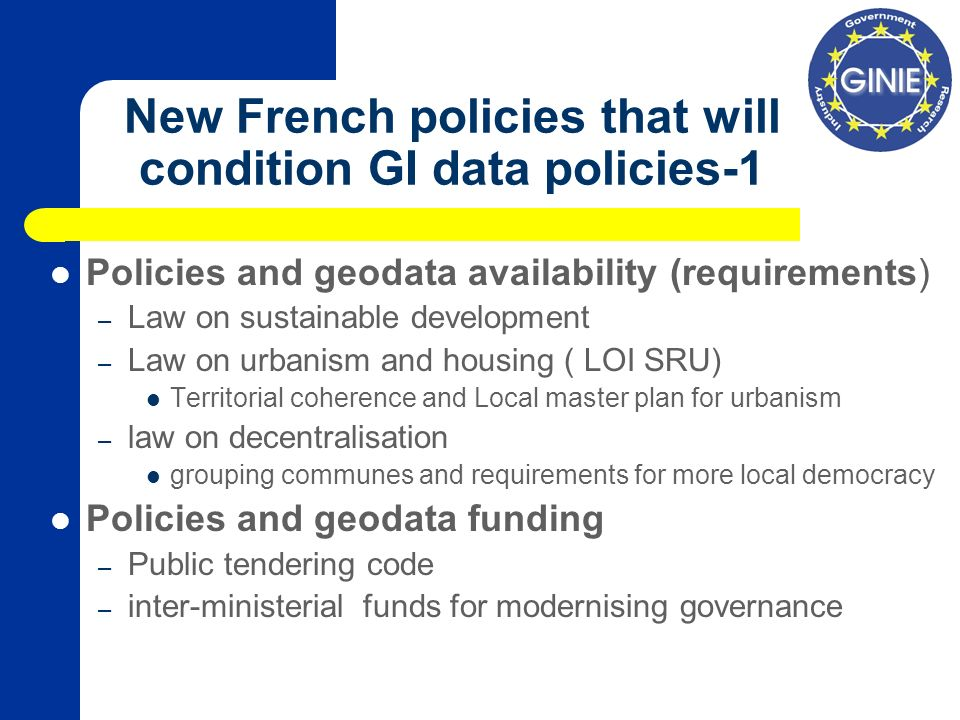 New French policies that will condition GI data policies-1 Policies and geodata availability (requirements) – Law on sustainable development – Law on urbanism and housing ( LOI SRU) Territorial coherence and Local master plan for urbanism – law on decentralisation grouping communes and requirements for more local democracy Policies and geodata funding – Public tendering code – inter-ministerial funds for modernising governance