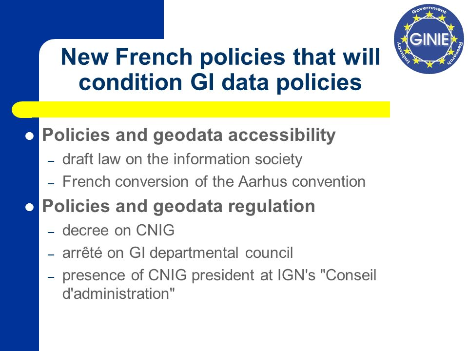 New French policies that will condition GI data policies Policies and geodata accessibility – draft law on the information society – French conversion of the Aarhus convention Policies and geodata regulation – decree on CNIG – arrêté on GI departmental council – presence of CNIG president at IGN s Conseil d administration
