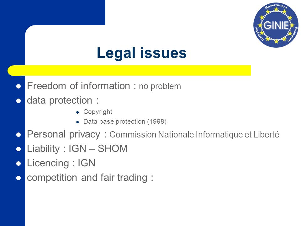 Legal issues Freedom of information : no problem data protection : Copyright Data base protection (1998) Personal privacy : Commission Nationale Informatique et Liberté Liability : IGN – SHOM Licencing : IGN competition and fair trading :