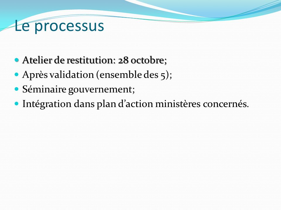 Le processus Atelier de restitution: 28 octobre; Atelier de restitution: 28 octobre; Après validation (ensemble des 5); Séminaire gouvernement; Intégration dans plan daction ministères concernés.