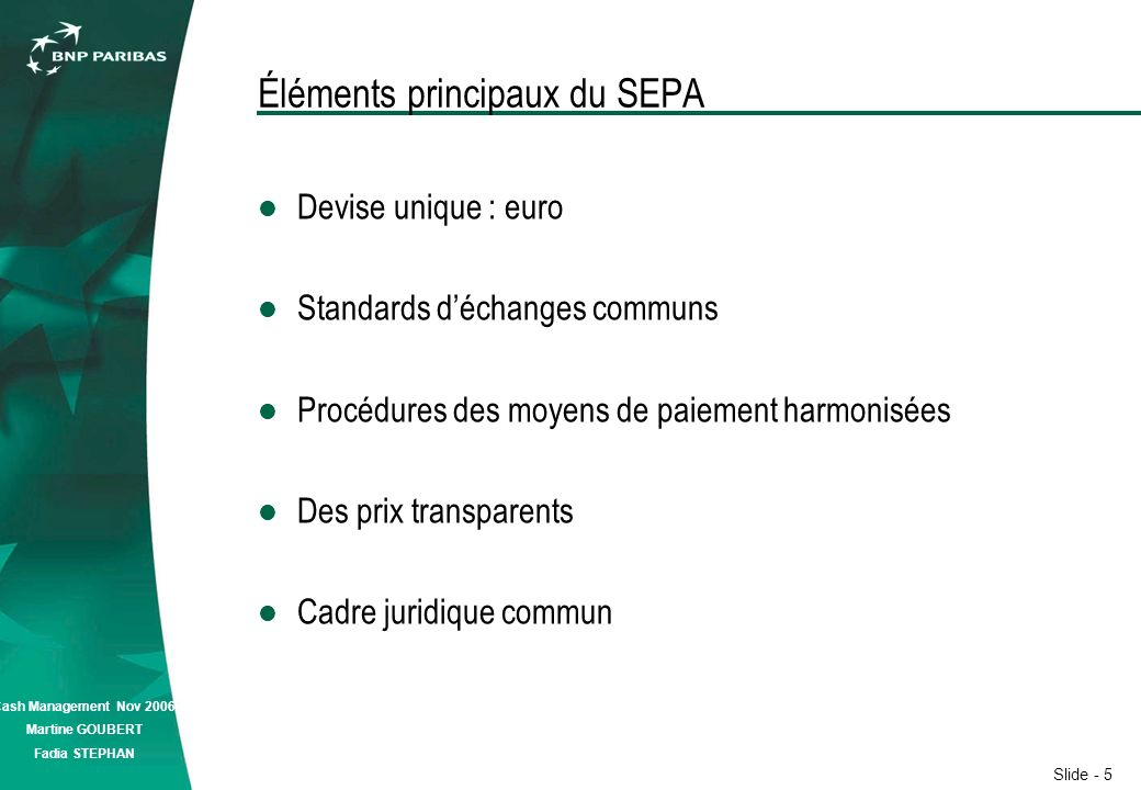 Slide - 5 Cash Management Nov 2006 Martine GOUBERT Fadia STEPHAN Éléments principaux du SEPA Devise unique : euro Standards déchanges communs Procédures des moyens de paiement harmonisées Des prix transparents Cadre juridique commun