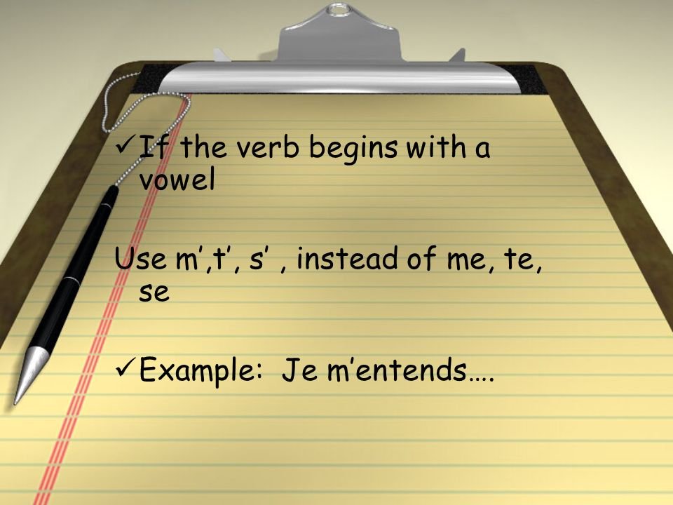 If the verb begins with a vowel Use m,t, s, instead of me, te, se Example: Je mentends….