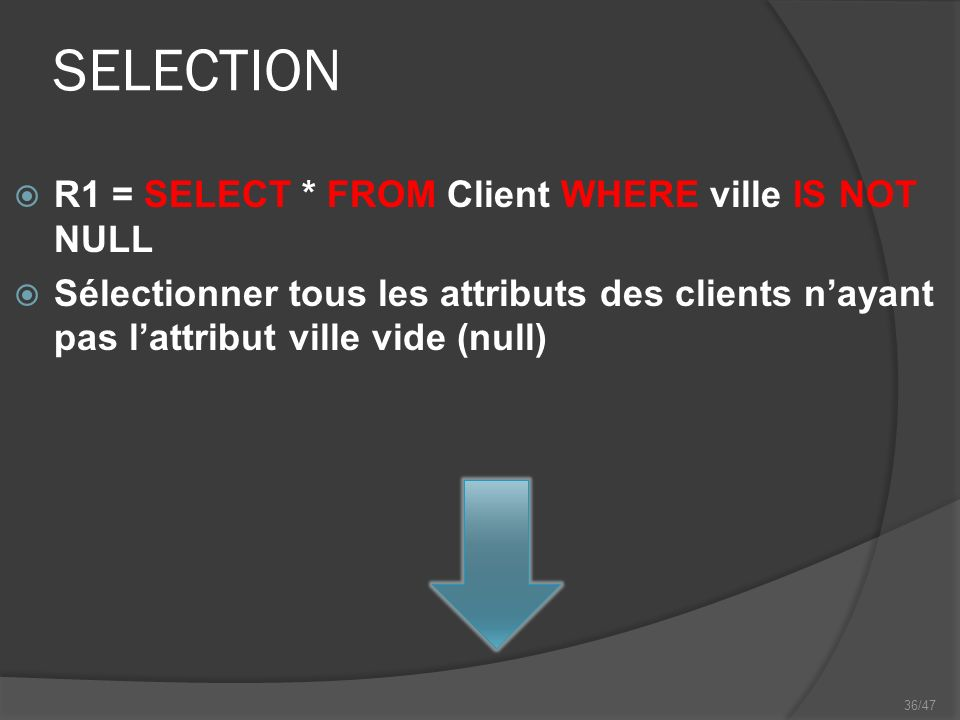 36/47 SELECTION R1 = SELECT * FROM Client WHERE ville IS NOT NULL Sélectionner tous les attributs des clients nayant pas lattribut ville vide (null)