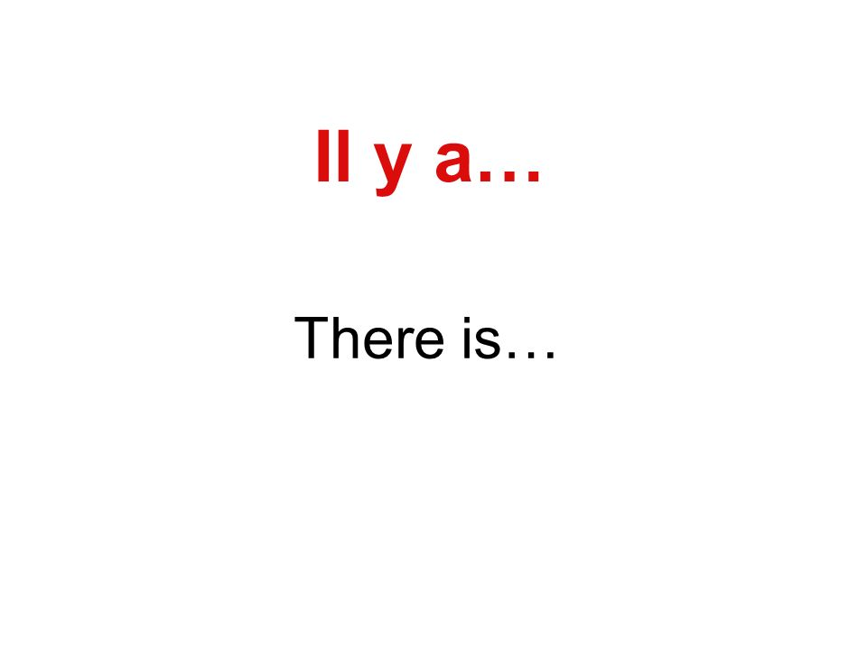 Il y a… There is…