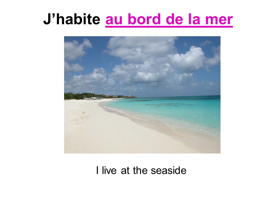 Jhabite au bord de la mer I live at the seaside