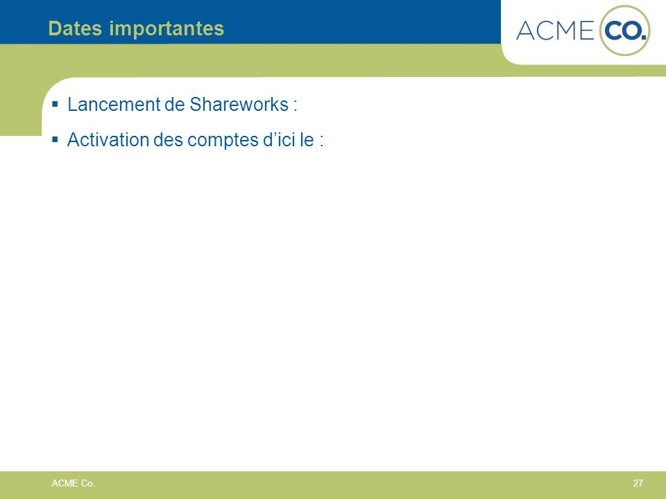27 ACME Co. Dates importantes Lancement de Shareworks : Activation des comptes dici le :