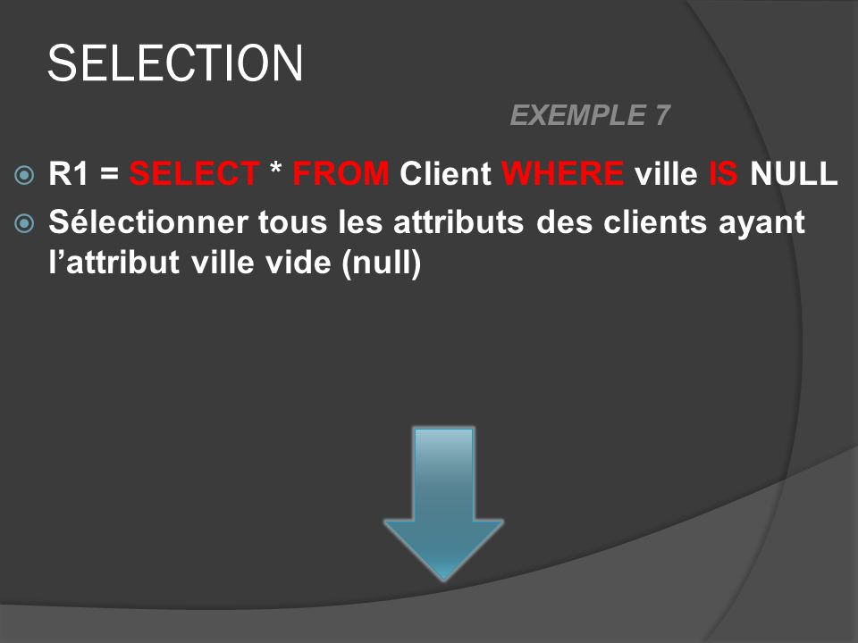 SELECTION R1 = SELECT * FROM Client WHERE ville IS NULL Sélectionner tous les attributs des clients ayant lattribut ville vide (null) EXEMPLE 7