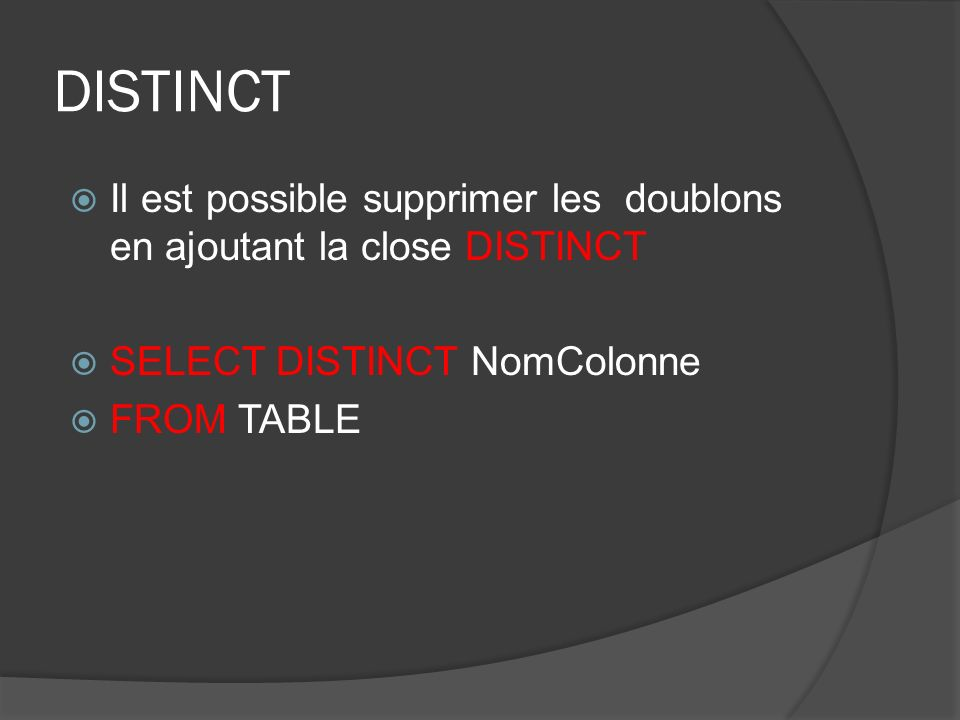 DISTINCT Il est possible supprimer les doublons en ajoutant la close DISTINCT SELECT DISTINCT NomColonne FROM TABLE