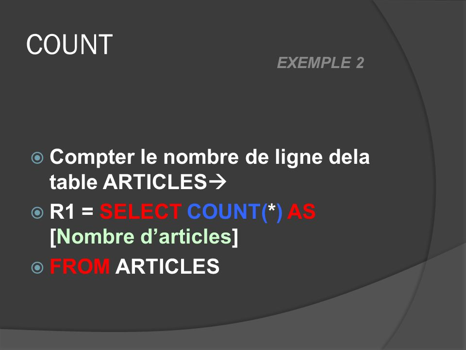 COUNT Compter le nombre de ligne dela table ARTICLES R1 = SELECT COUNT(*) AS [Nombre darticles] FROM ARTICLES EXEMPLE 2