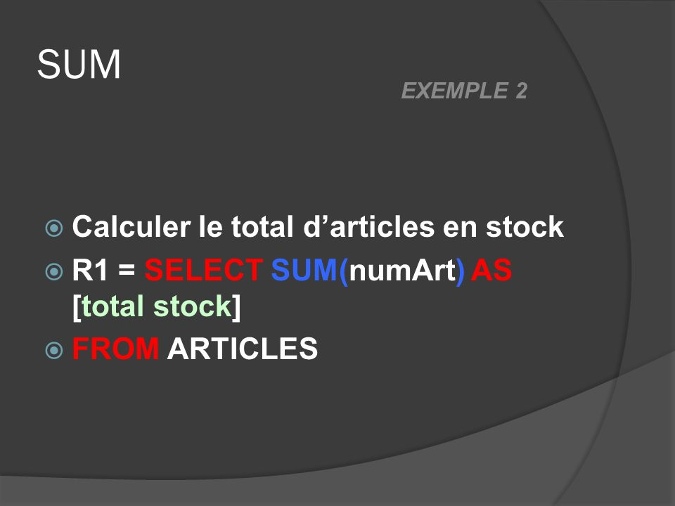 SUM Calculer le total darticles en stock R1 = SELECT SUM(numArt) AS [total stock] FROM ARTICLES EXEMPLE 2