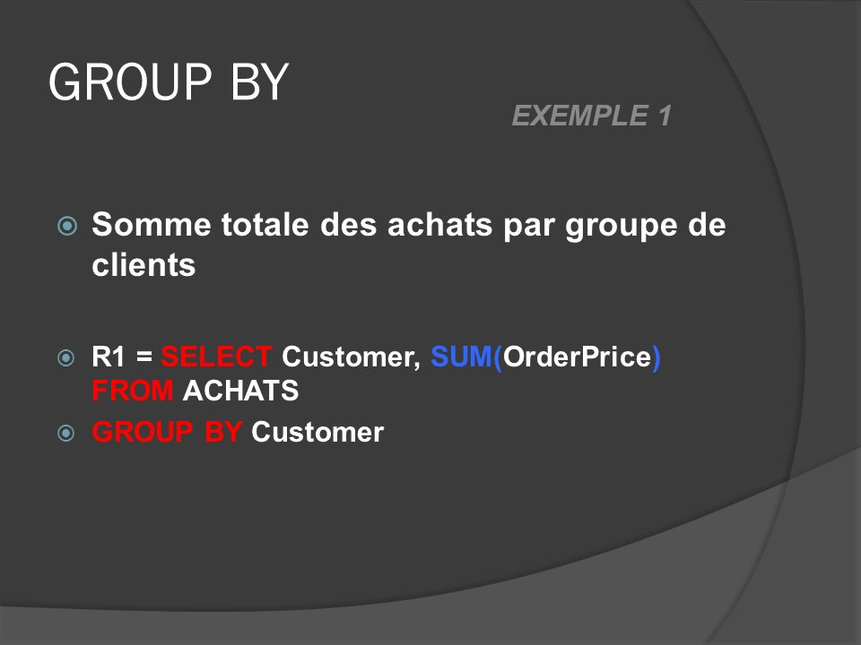 GROUP BY Somme totale des achats par groupe de clients R1 = SELECT Customer, SUM(OrderPrice) FROM ACHATS GROUP BY Customer EXEMPLE 1