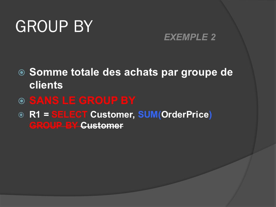 GROUP BY Somme totale des achats par groupe de clients SANS LE GROUP BY R1 = SELECT Customer, SUM(OrderPrice) GROUP BY Customer EXEMPLE 2