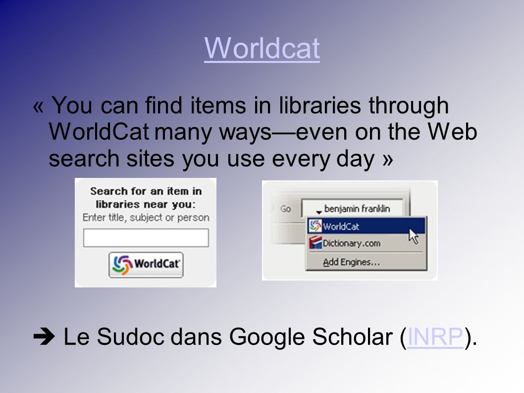 Worldcat « You can find items in libraries through WorldCat many wayseven on the Web search sites you use every day » Le Sudoc dans Google Scholar (INRP).INRP