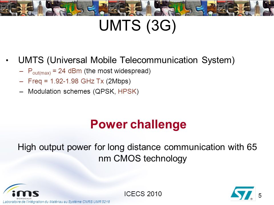 Laboratoire de lIntégration du Matériau au Système CNRS UMR ICECS 2010 UMTS (3G) UMTS (Universal Mobile Telecommunication System) –P out(max) = 24 dBm (the most widespread) –Freq = GHz Tx (2Mbps) –Modulation schemes (QPSK, HPSK) High output power for long distance communication with 65 nm CMOS technology Power challenge