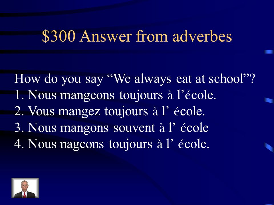 $300 Answer from adverbes How do you say We always eat at school.