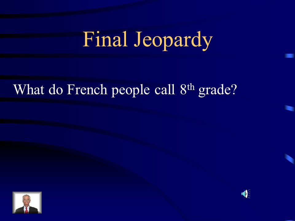 Final Jeopardy What do French people call 8 th grade