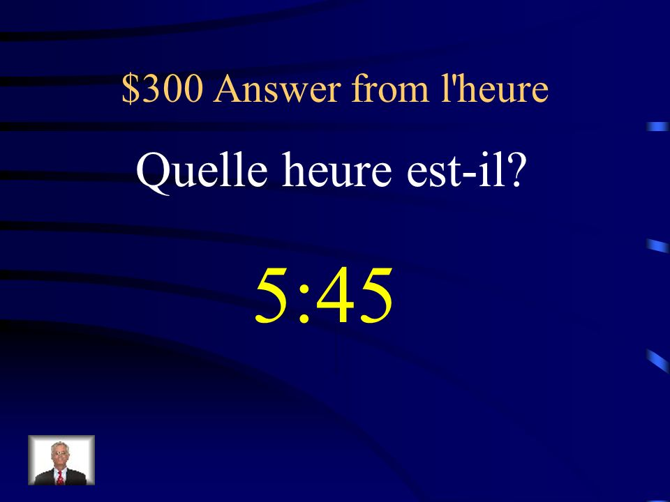 $300 Answer from l heure Quelle heure est-il 5:45
