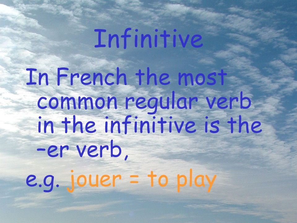 Infinitive In French the most common regular verb in the infinitive is the –er verb, e.g.