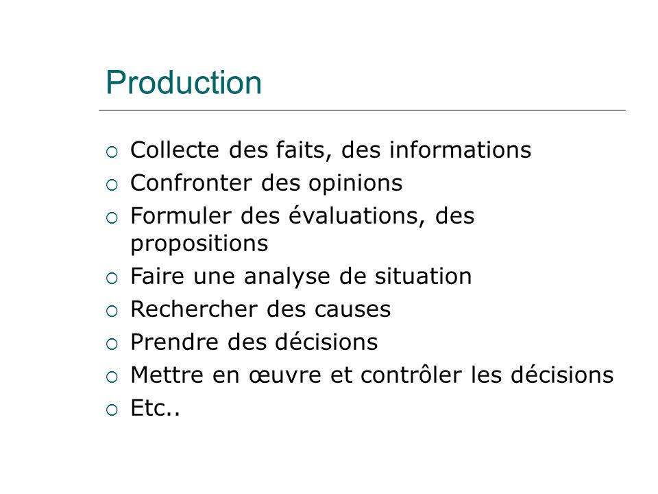 Production Collecte des faits, des informations Confronter des opinions Formuler des évaluations, des propositions Faire une analyse de situation Rechercher des causes Prendre des décisions Mettre en œuvre et contrôler les décisions Etc..