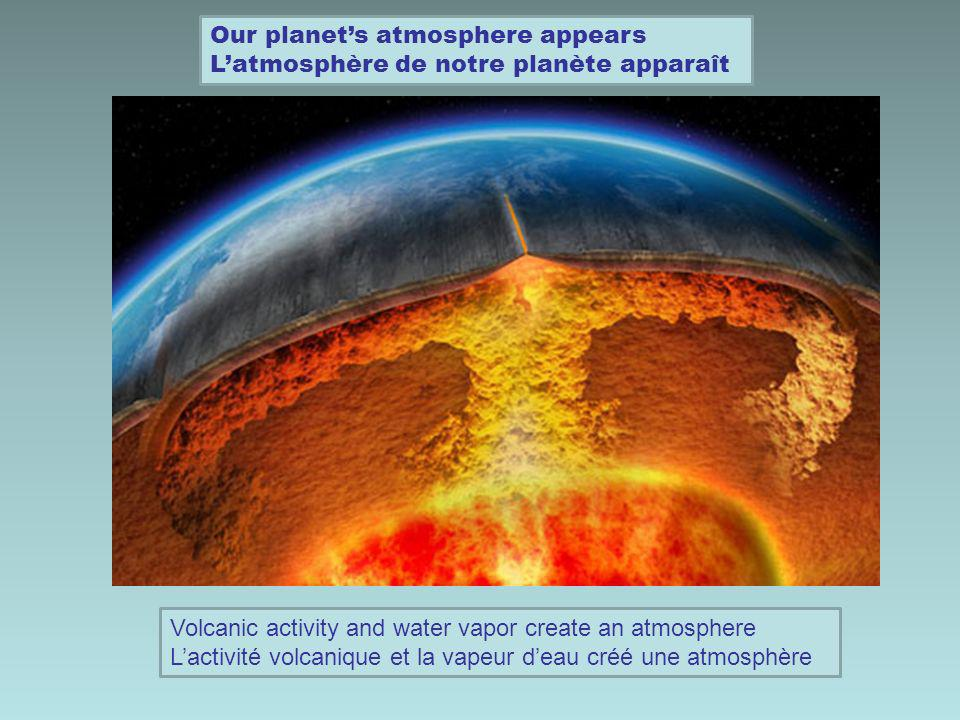 Our planets atmosphere appears Latmosphère de notre planète apparaît Volcanic activity and water vapor create an atmosphere Lactivité volcanique et la vapeur deau créé une atmosphère