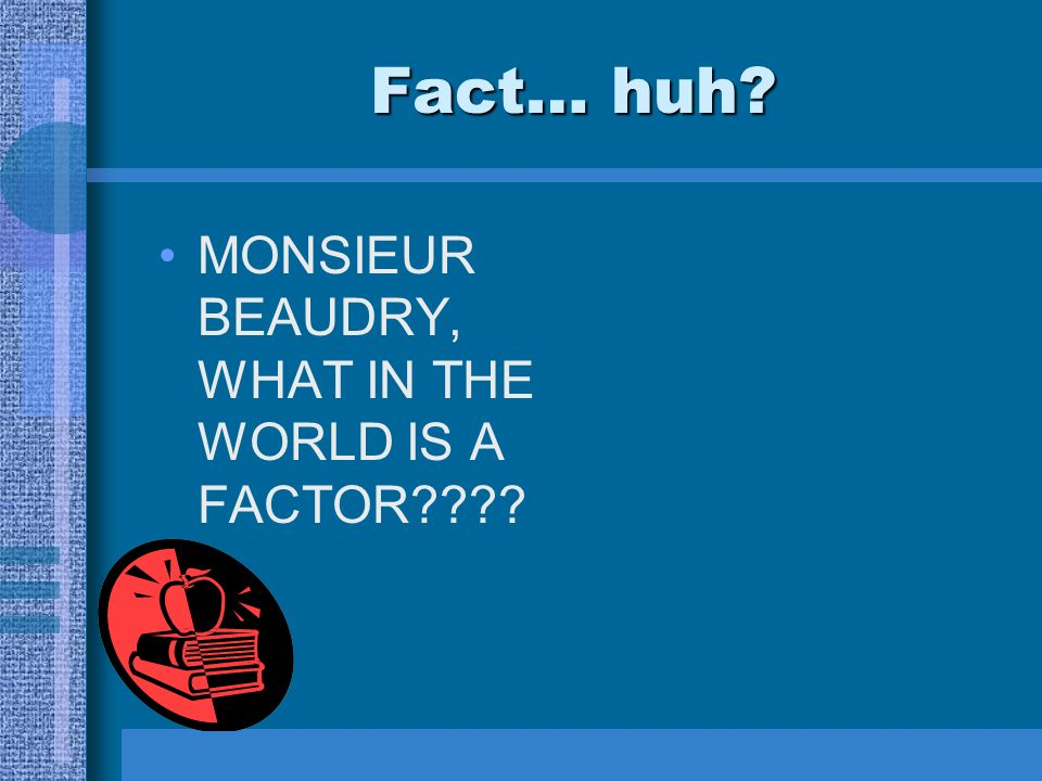 Fact… huh MONSIEUR BEAUDRY, WHAT IN THE WORLD IS A FACTOR