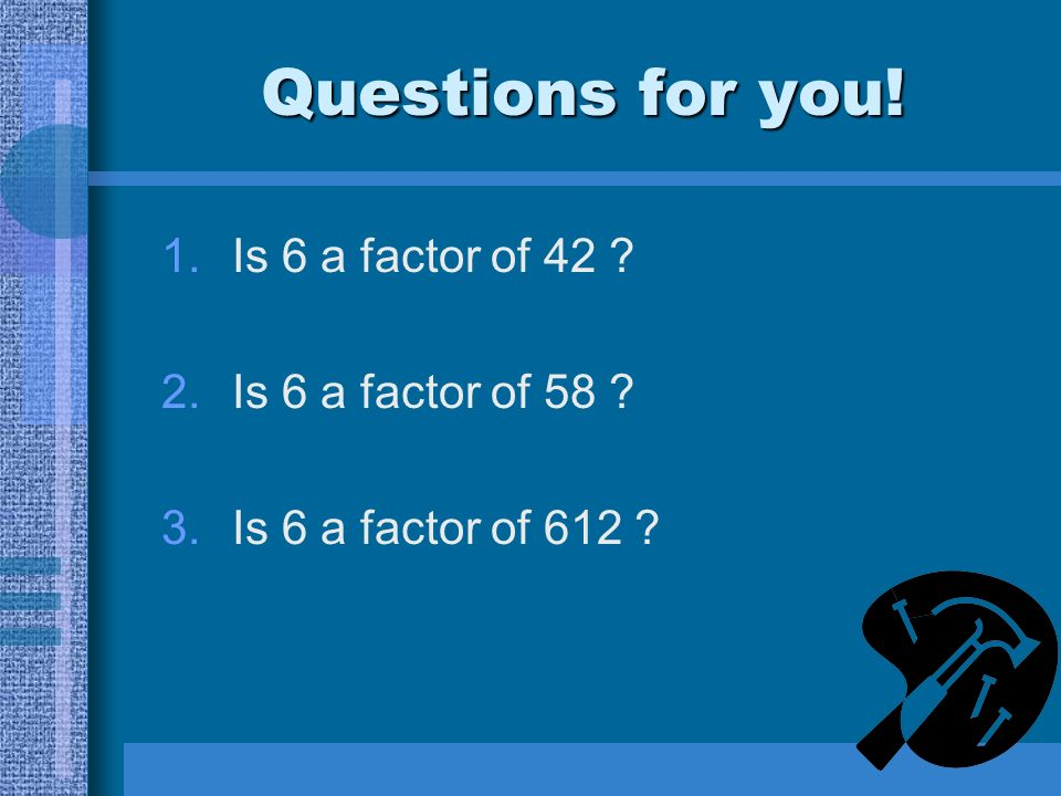 Questions for you! 1.Is 6 a factor of 42 2.Is 6 a factor of 58 3.Is 6 a factor of 612