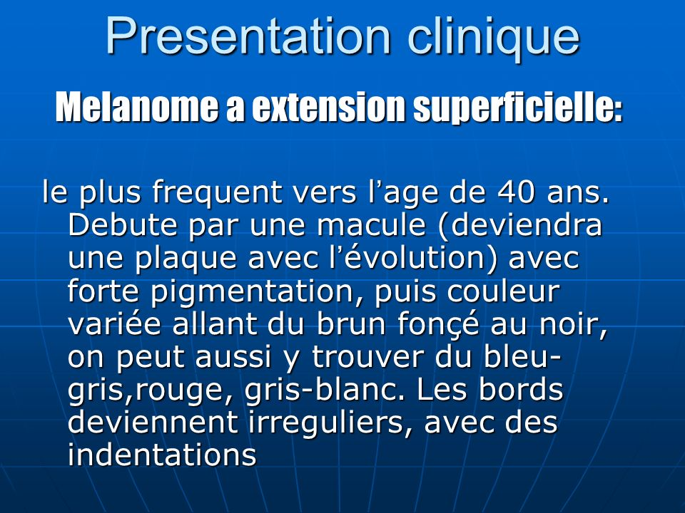 Presentation clinique Melanome a extension superficielle: Melanome a extension superficielle: le plus frequent vers l age de 40 ans.