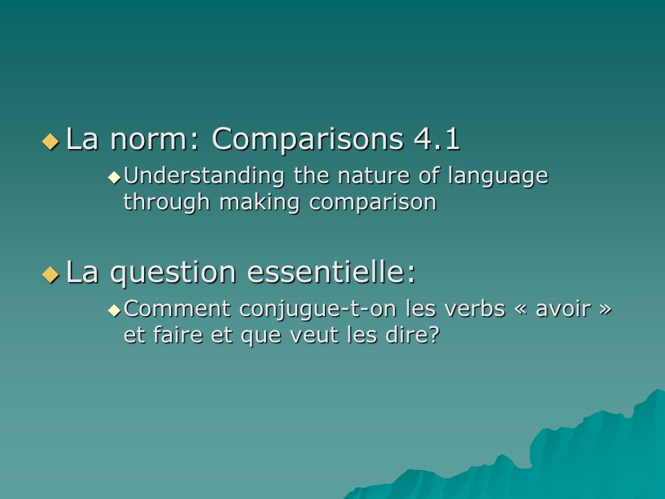 La norm: Comparisons 4.1 La norm: Comparisons 4.1 Understanding the nature of language through making comparison Understanding the nature of language through making comparison La question essentielle: La question essentielle: Comment conjugue-t-on les verbs « avoir » et faire et que veut les dire.