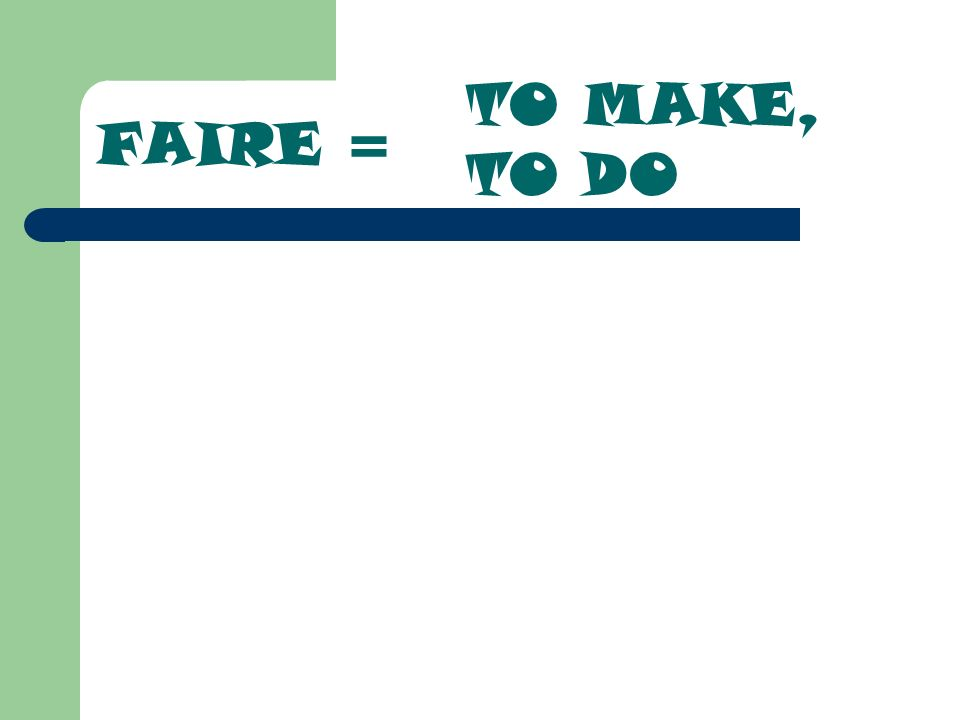 FAIRE = TO MAKE, TO DO