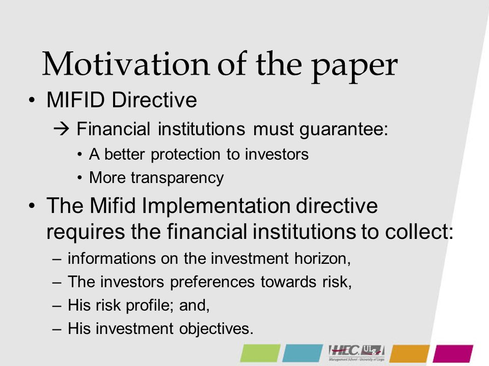 Motivation of the paper MIFID Directive Financial institutions must guarantee: A better protection to investors More transparency The Mifid Implementation directive requires the financial institutions to collect: –informations on the investment horizon, –The investors preferences towards risk, –His risk profile; and, –His investment objectives.