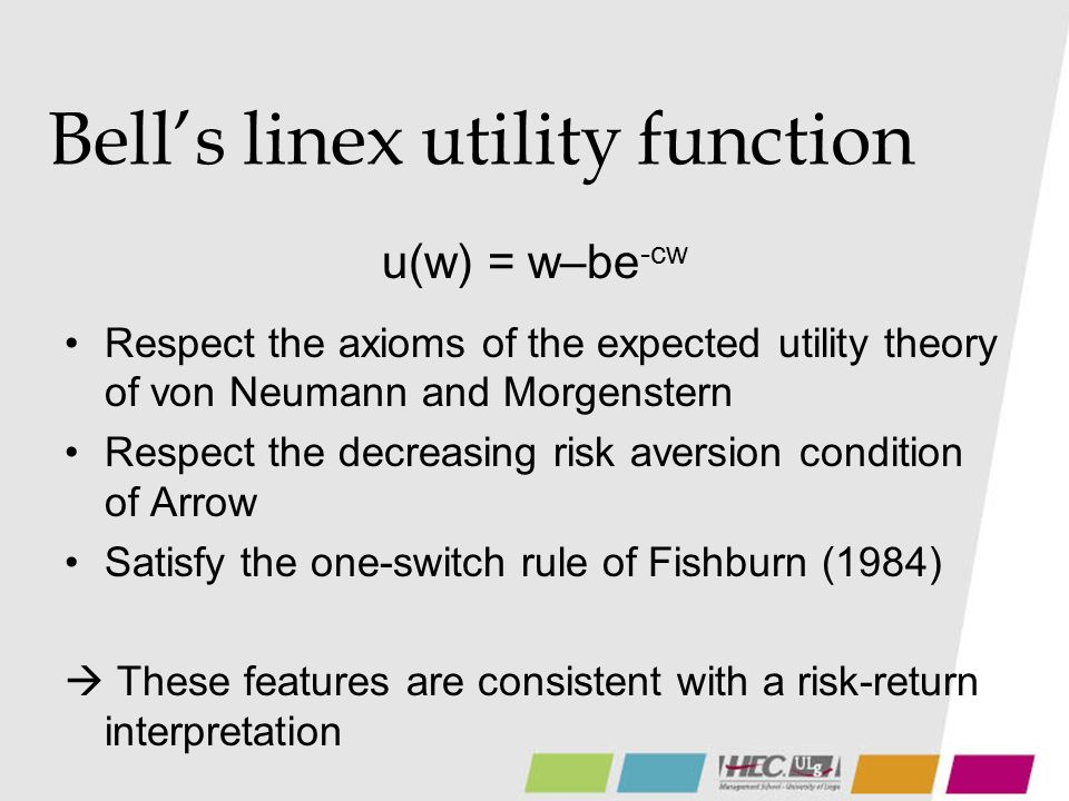 Bells linex utility function u(w) = w–be -cw Respect the axioms of the expected utility theory of von Neumann and Morgenstern Respect the decreasing risk aversion condition of Arrow Satisfy the one-switch rule of Fishburn (1984) These features are consistent with a risk-return interpretation