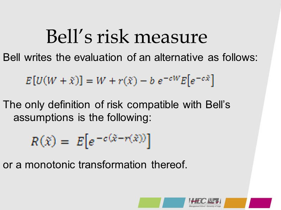 Bells risk measure Bell writes the evaluation of an alternative as follows: The only definition of risk compatible with Bells assumptions is the following: or a monotonic transformation thereof.