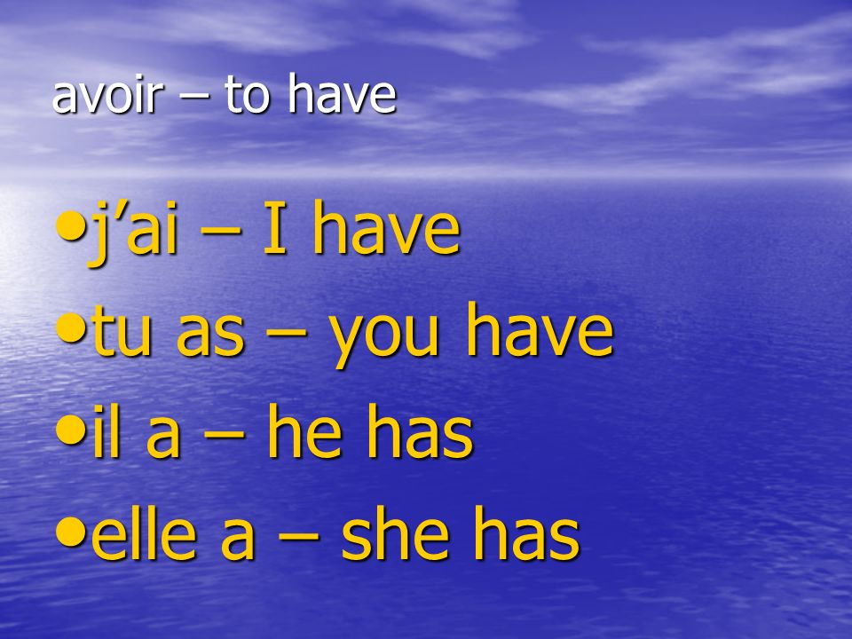 avoir – to have jai – I have jai – I have tu as – you have tu as – you have il a – he has il a – he has elle a – she has elle a – she has