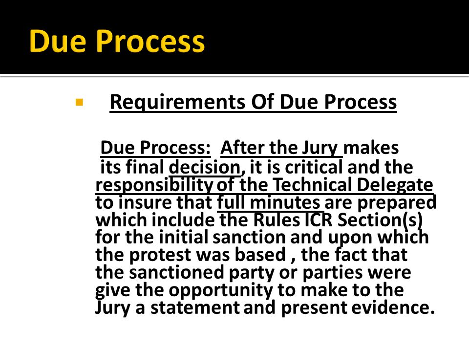 Requirements Of Due Process Due Process: After the Jury makes its final decision, it is critical and the responsibility of the Technical Delegate to insure that full minutes are prepared which include the Rules ICR Section(s) for the initial sanction and upon which the protest was based, the fact that the sanctioned party or parties were give the opportunity to make to the Jury a statement and present evidence.