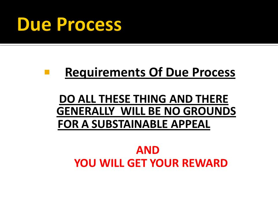 Requirements Of Due Process DO ALL THESE THING AND THERE GENERALLY WILL BE NO GROUNDS FOR A SUBSTAINABLE APPEAL AND YOU WILL GET YOUR REWARD
