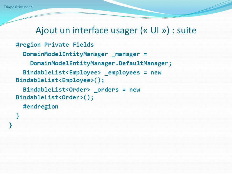 Ajout un interface usager (« UI ») : suite #region Private Fields DomainModelEntityManager _manager = DomainModelEntityManager.DefaultManager; BindableList _employees = new BindableList (); BindableList _orders = new BindableList (); #endregion } Diapositive no.16